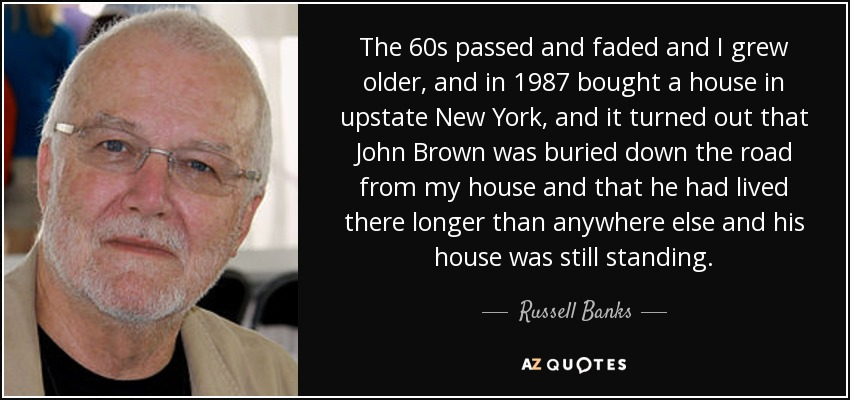 The 60s passed and faded and I grew older, and in 1987 bought a house in upstate New York, and it turned out that John Brown was buried down the road from my house and that he had lived there longer than anywhere else and his house was still standing. - Russell Banks