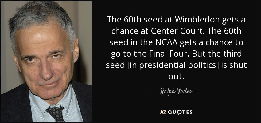 The 60th seed at Wimbledon gets a chance at Center Court. The 60th seed in the NCAA gets a chance to go to the Final Four. But the third seed [in presidential politics] is shut out. - Ralph Nader
