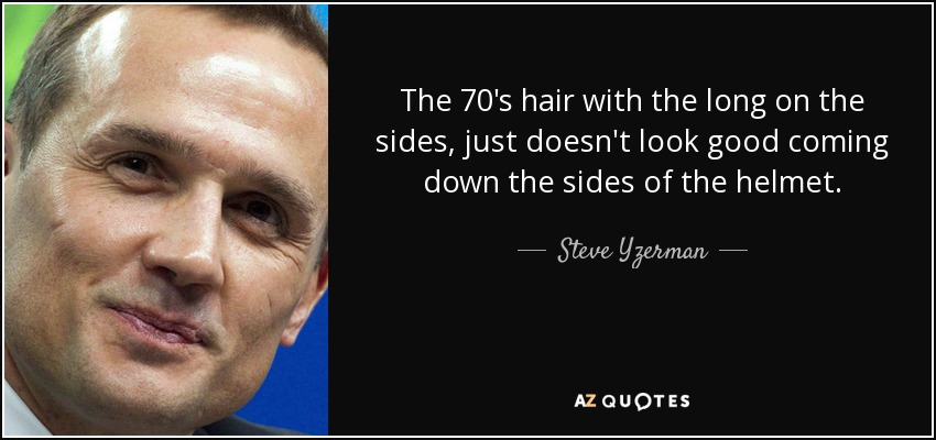 The 70's hair with the long on the sides, just doesn't look good coming down the sides of the helmet. - Steve Yzerman