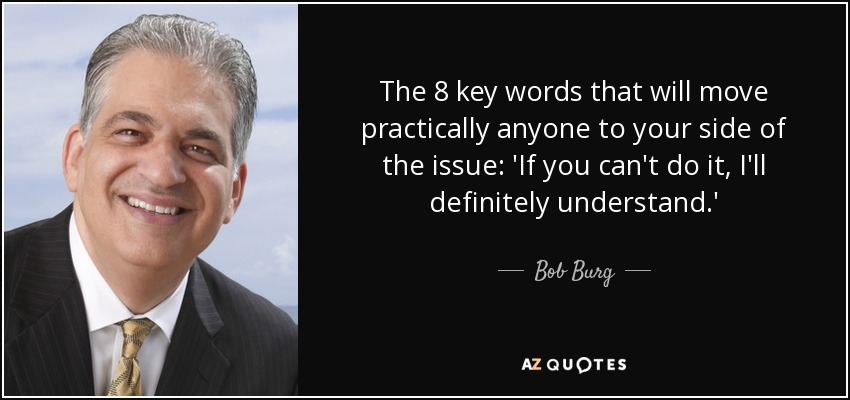 The 8 key words that will move practically anyone to your side of the issue: 'If you can't do it, I'll definitely understand.' - Bob Burg