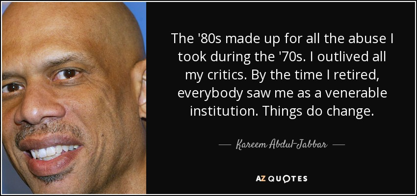 The '80s made up for all the abuse I took during the '70s. I outlived all my critics. By the time I retired, everybody saw me as a venerable institution. Things do change. - Kareem Abdul-Jabbar
