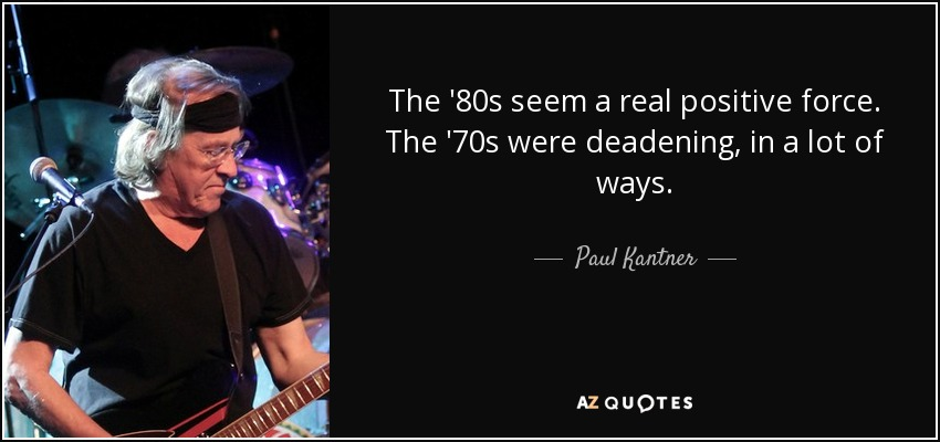The '80s seem a real positive force. The '70s were deadening, in a lot of ways. - Paul Kantner