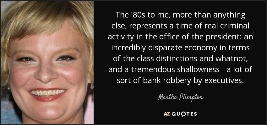 The '80s to me, more than anything else, represents a time of real criminal activity in the office of the president: an incredibly disparate economy in terms of the class distinctions and whatnot, and a tremendous shallowness - a lot of sort of bank robbery by executives. - Martha Plimpton