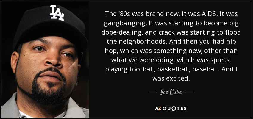 The '80s was brand new. It was AIDS. It was gangbanging. It was starting to become big dope-dealing, and crack was starting to flood the neighborhoods. And then you had hip hop, which was something new, other than what we were doing, which was sports, playing football, basketball, baseball. And I was excited. - Ice Cube