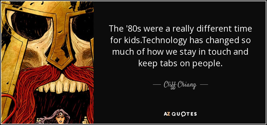 The '80s were a really different time for kids.Technology has changed so much of how we stay in touch and keep tabs on people. - Cliff Chiang