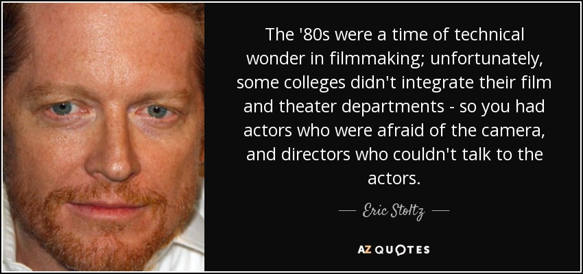 The '80s were a time of technical wonder in filmmaking; unfortunately, some colleges didn't integrate their film and theater departments - so you had actors who were afraid of the camera, and directors who couldn't talk to the actors. - Eric Stoltz