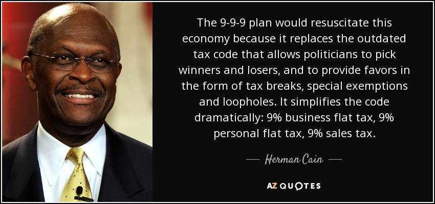 The 9-9-9 plan would resuscitate this economy because it replaces the outdated tax code that allows politicians to pick winners and losers, and to provide favors in the form of tax breaks, special exemptions and loopholes. It simplifies the code dramatically: 9% business flat tax, 9% personal flat tax, 9% sales tax. - Herman Cain