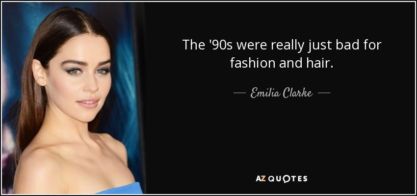 The '90s were really just bad for fashion and hair. - Emilia Clarke