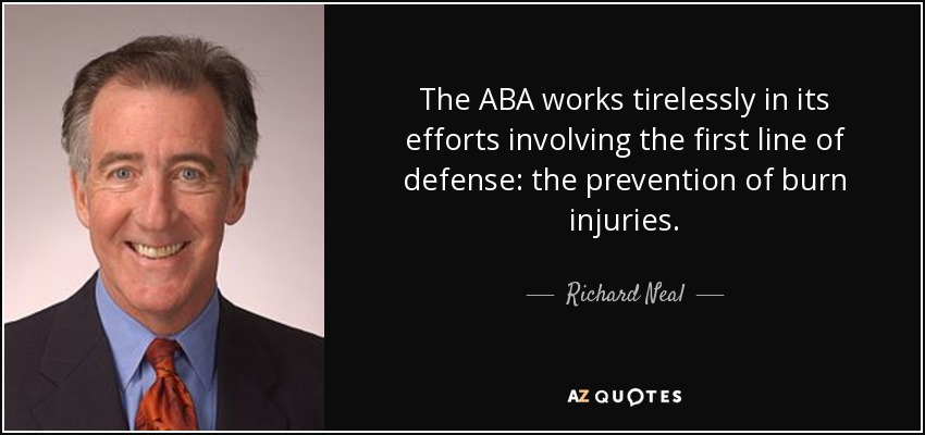 The ABA works tirelessly in its efforts involving the first line of defense: the prevention of burn injuries. - Richard Neal