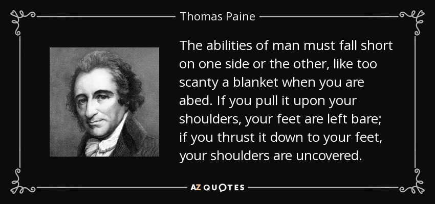 The abilities of man must fall short on one side or the other, like too scanty a blanket when you are abed. If you pull it upon your shoulders, your feet are left bare; if you thrust it down to your feet, your shoulders are uncovered. - Thomas Paine