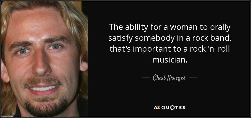 The ability for a woman to orally satisfy somebody in a rock band, that's important to a rock 'n' roll musician. - Chad Kroeger