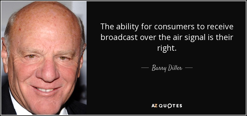 The ability for consumers to receive broadcast over the air signal is their right. - Barry Diller