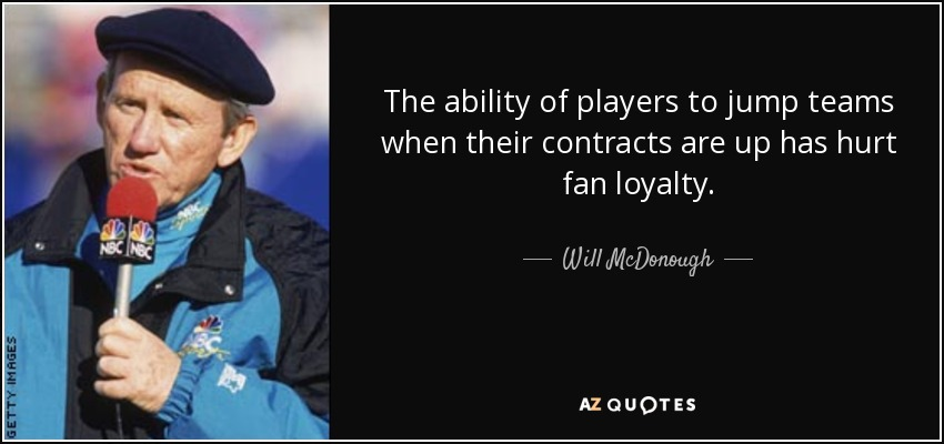 The ability of players to jump teams when their contracts are up has hurt fan loyalty. - Will McDonough