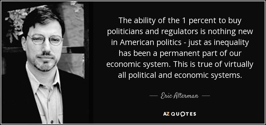 The ability of the 1 percent to buy politicians and regulators is nothing new in American politics - just as inequality has been a permanent part of our economic system. This is true of virtually all political and economic systems. - Eric Alterman