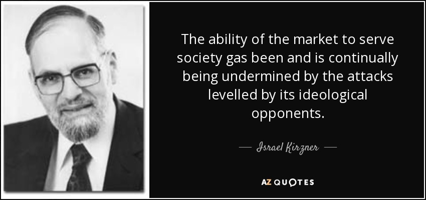The ability of the market to serve society gas been and is continually being undermined by the attacks levelled by its ideological opponents. - Israel Kirzner
