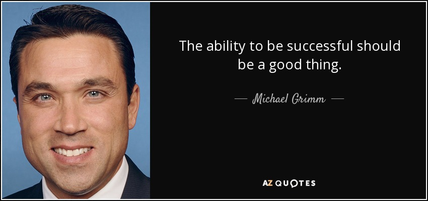 The ability to be successful should be a good thing. - Michael Grimm