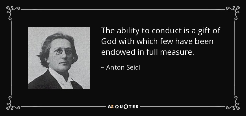 The ability to conduct is a gift of God with which few have been endowed in full measure. - Anton Seidl