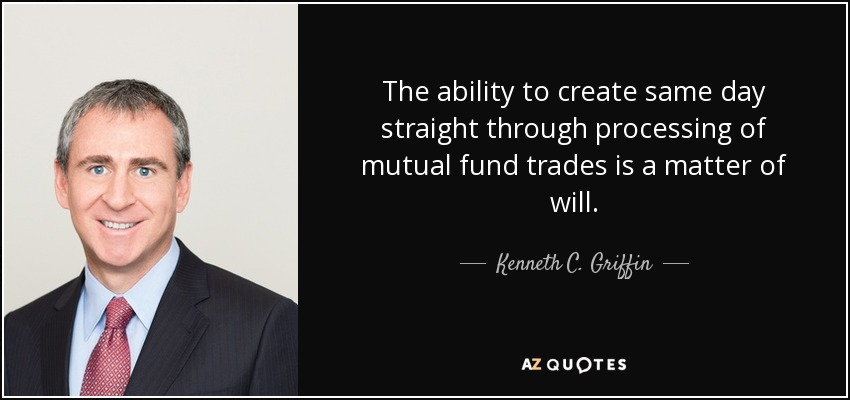 The ability to create same day straight through processing of mutual fund trades is a matter of will. - Kenneth C. Griffin