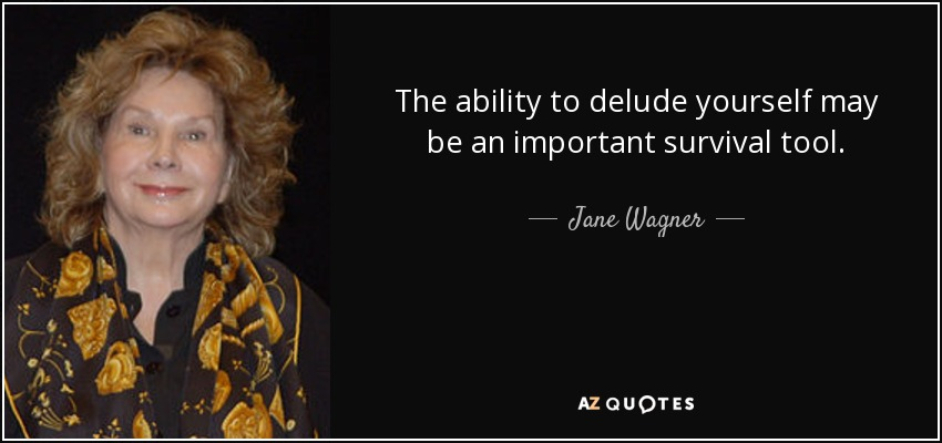 The ability to delude yourself may be an important survival tool. - Jane Wagner
