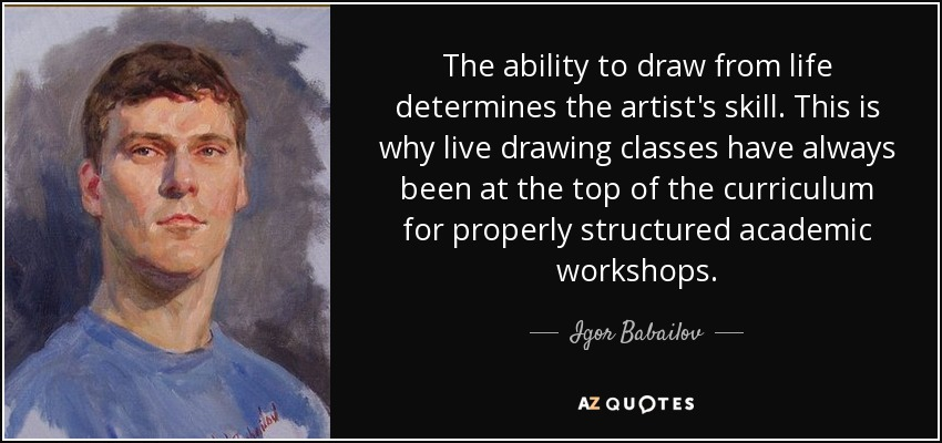 The ability to draw from life determines the artist's skill. This is why live drawing classes have always been at the top of the curriculum for properly structured academic workshops. - Igor Babailov