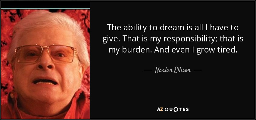The ability to dream is all I have to give. That is my responsibility; that is my burden. And even I grow tired. - Harlan Ellison