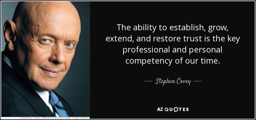 The ability to establish, grow, extend, and restore trust is the key professional and personal competency of our time. - Stephen Covey
