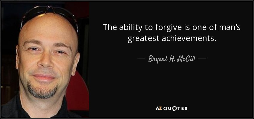 The ability to forgive is one of man's greatest achievements. - Bryant H. McGill