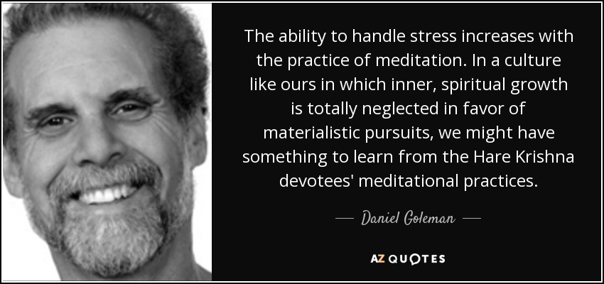 The ability to handle stress increases with the practice of meditation. In a culture like ours in which inner, spiritual growth is totally neglected in favor of materialistic pursuits, we might have something to learn from the Hare Krishna devotees' meditational practices. - Daniel Goleman