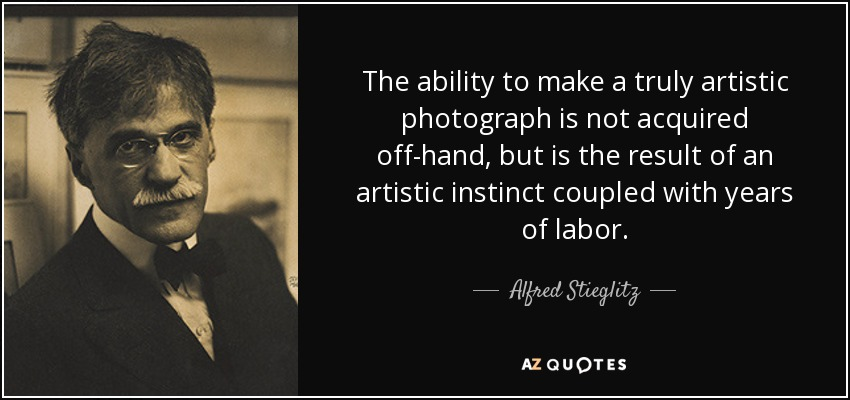 The ability to make a truly artistic photograph is not acquired off-hand, but is the result of an artistic instinct coupled with years of labor. - Alfred Stieglitz