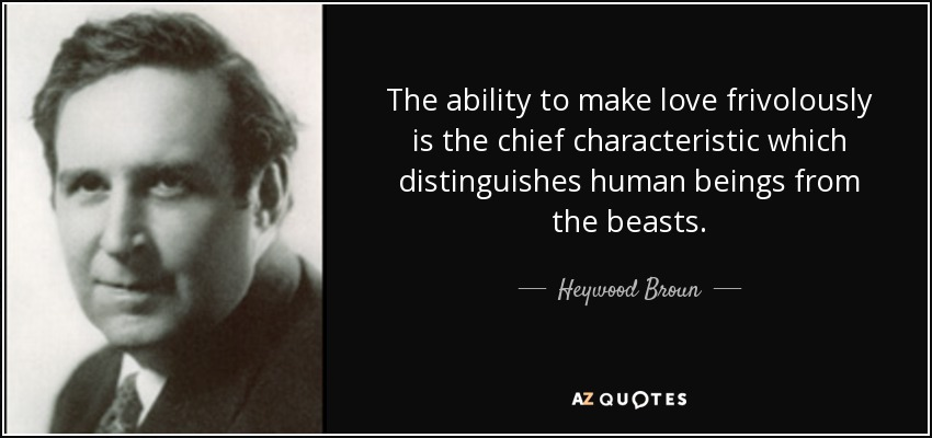 The ability to make love frivolously is the chief characteristic which distinguishes human beings from the beasts. - Heywood Broun