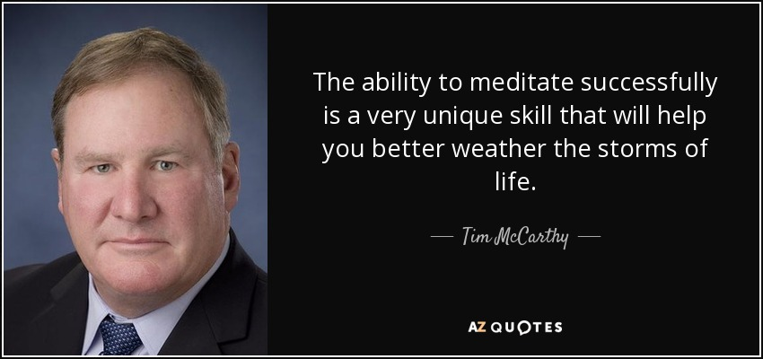 The ability to meditate successfully is a very unique skill that will help you better weather the storms of life. - Tim McCarthy