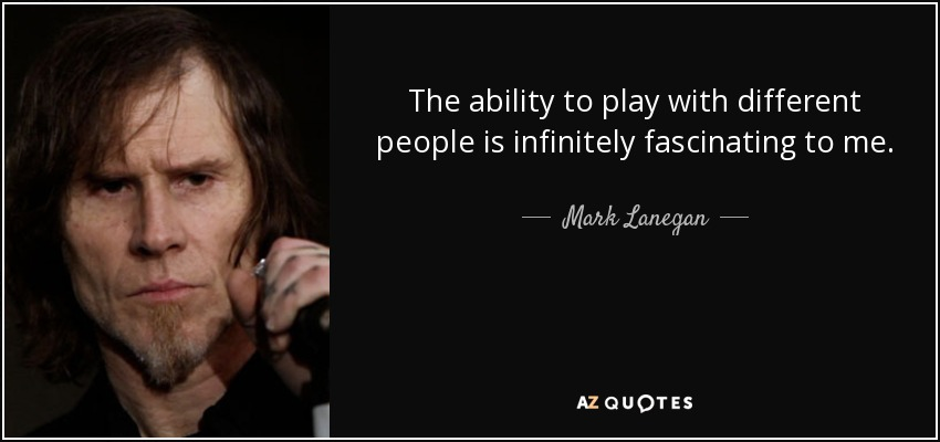The ability to play with different people is infinitely fascinating to me. - Mark Lanegan