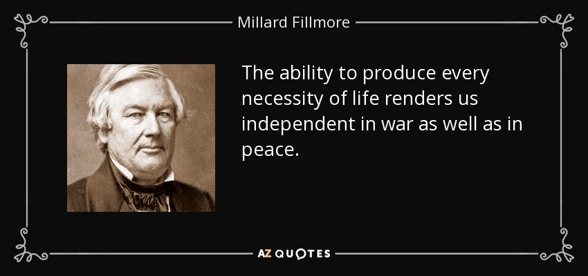 The ability to produce every necessity of life renders us independent in war as well as in peace. - Millard Fillmore
