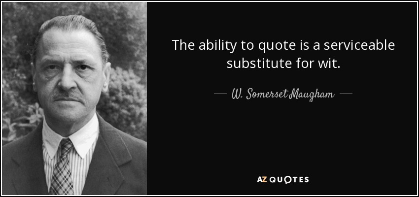 The ability to quote is a serviceable substitute for wit. - W. Somerset Maugham