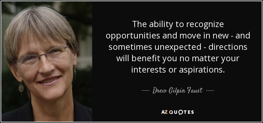The ability to recognize opportunities and move in new - and sometimes unexpected - directions will benefit you no matter your interests or aspirations. - Drew Gilpin Faust