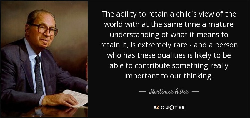 The ability to retain a child's view of the world with at the same time a mature understanding of what it means to retain it, is extremely rare - and a person who has these qualities is likely to be able to contribute something really important to our thinking. - Mortimer Adler