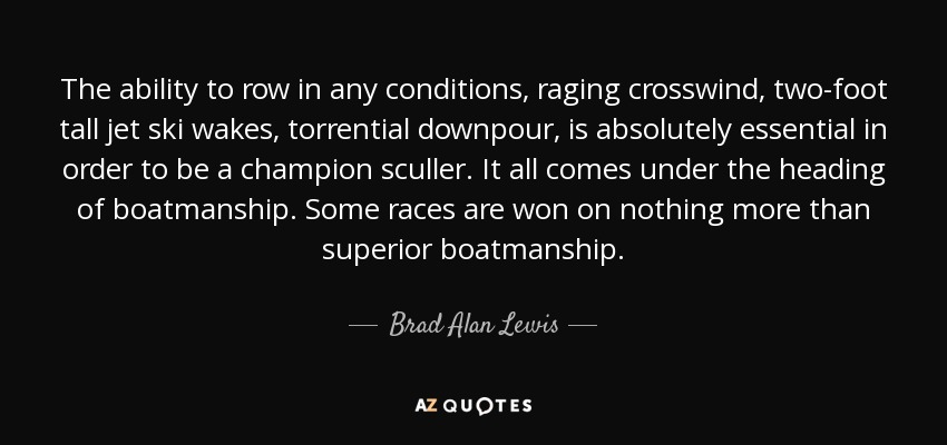 The ability to row in any conditions, raging crosswind, two-foot tall jet ski wakes, torrential downpour, is absolutely essential in order to be a champion sculler. It all comes under the heading of boatmanship. Some races are won on nothing more than superior boatmanship. - Brad Alan Lewis