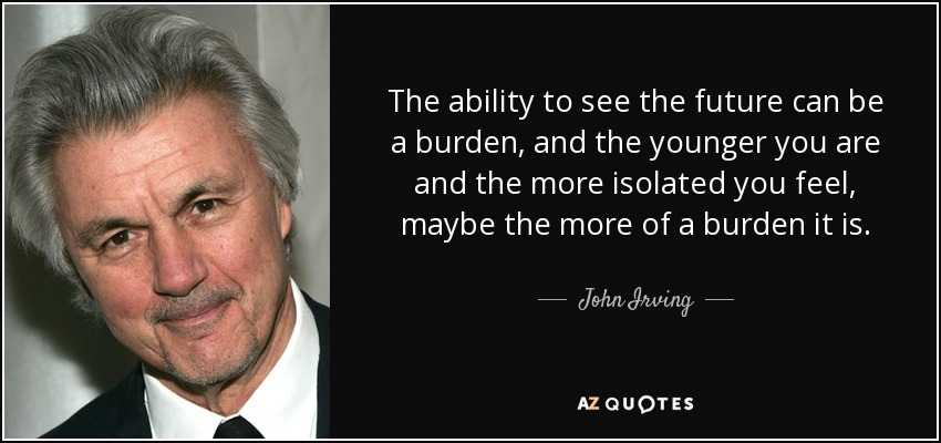 The ability to see the future can be a burden, and the younger you are and the more isolated you feel, maybe the more of a burden it is. - John Irving