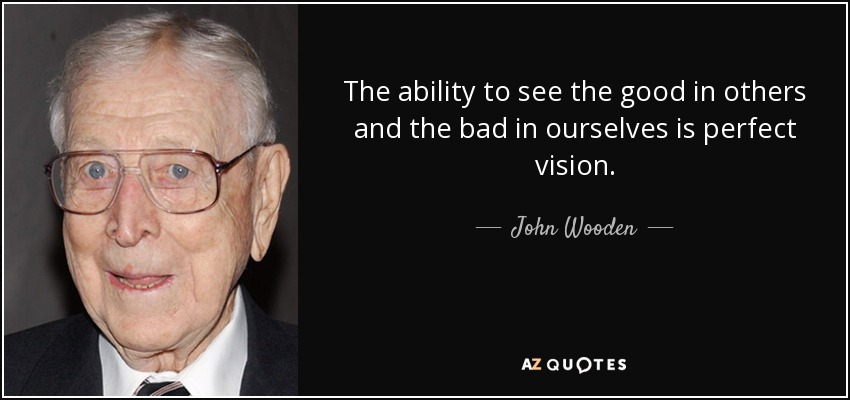 The ability to see the good in others and the bad in ourselves is perfect vision. - John Wooden