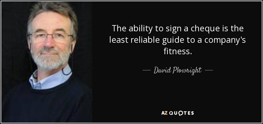 The ability to sign a cheque is the least reliable guide to a company's fitness. - David Plowright