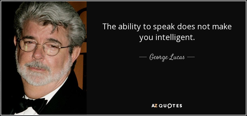The ability to speak does not make you intelligent. - George Lucas