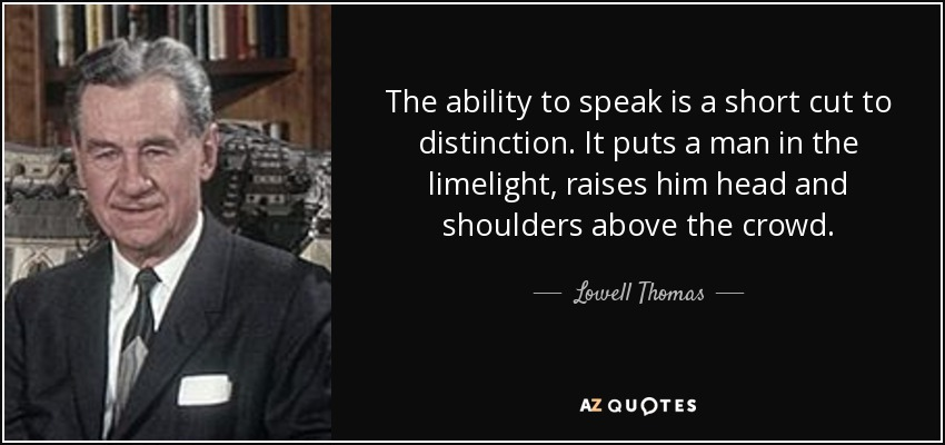 The ability to speak is a short cut to distinction. It puts a man in the limelight, raises him head and shoulders above the crowd. - Lowell Thomas