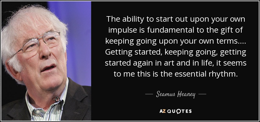 The ability to start out upon your own impulse is fundamental to the gift of keeping going upon your own terms. . . . Getting started, keeping going, getting started again in art and in life, it seems to me this is the essential rhythm. - Seamus Heaney