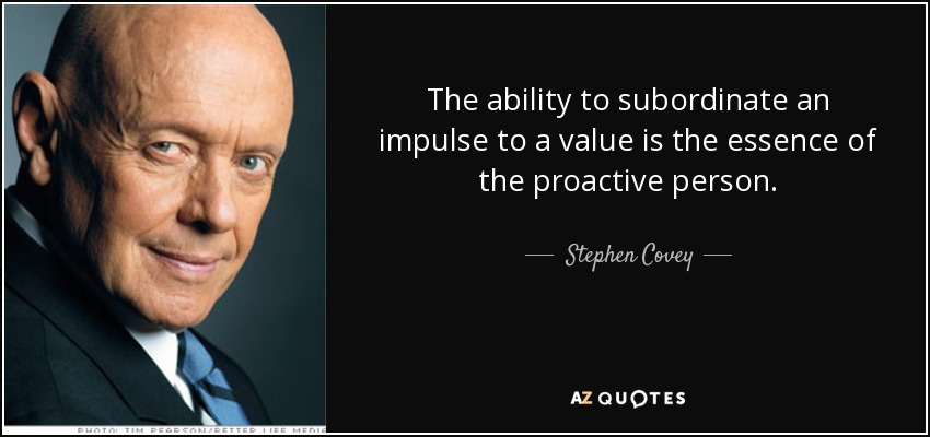 The ability to subordinate an impulse to a value is the essence of the proactive person. - Stephen Covey