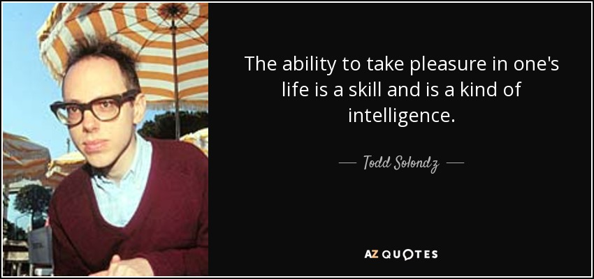 The ability to take pleasure in one's life is a skill and is a kind of intelligence. - Todd Solondz