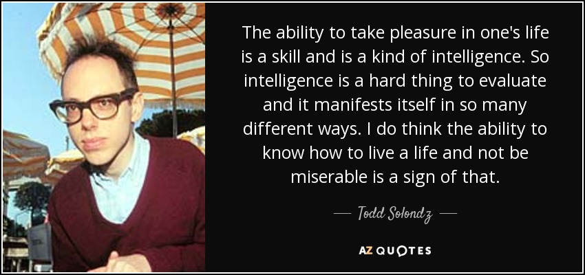 The ability to take pleasure in one's life is a skill and is a kind of intelligence. So intelligence is a hard thing to evaluate and it manifests itself in so many different ways. I do think the ability to know how to live a life and not be miserable is a sign of that. - Todd Solondz