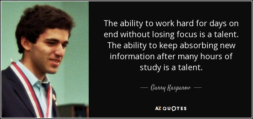 The ability to work hard for days on end without losing focus is a talent. The ability to keep absorbing new information after many hours of study is a talent. - Garry Kasparov