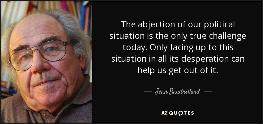 The abjection of our political situation is the only true challenge today. Only facing up to this situation in all its desperation can help us get out of it. - Jean Baudrillard