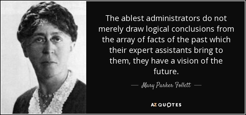 The ablest administrators do not merely draw logical conclusions from the array of facts of the past which their expert assistants bring to them, they have a vision of the future. - Mary Parker Follett