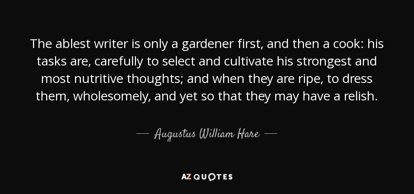 The ablest writer is only a gardener first, and then a cook: his tasks are, carefully to select and cultivate his strongest and most nutritive thoughts; and when they are ripe, to dress them, wholesomely, and yet so that they may have a relish. - Augustus William Hare